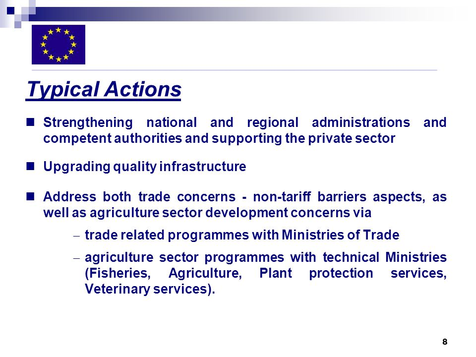 8 Typical Actions Strengthening national and regional administrations and competent authorities and supporting the private sector Upgrading quality infrastructure Address both trade concerns - non-tariff barriers aspects, as well as agriculture sector development concerns via trade related programmes with Ministries of Trade agriculture sector programmes with technical Ministries (Fisheries, Agriculture, Plant protection services, Veterinary services).