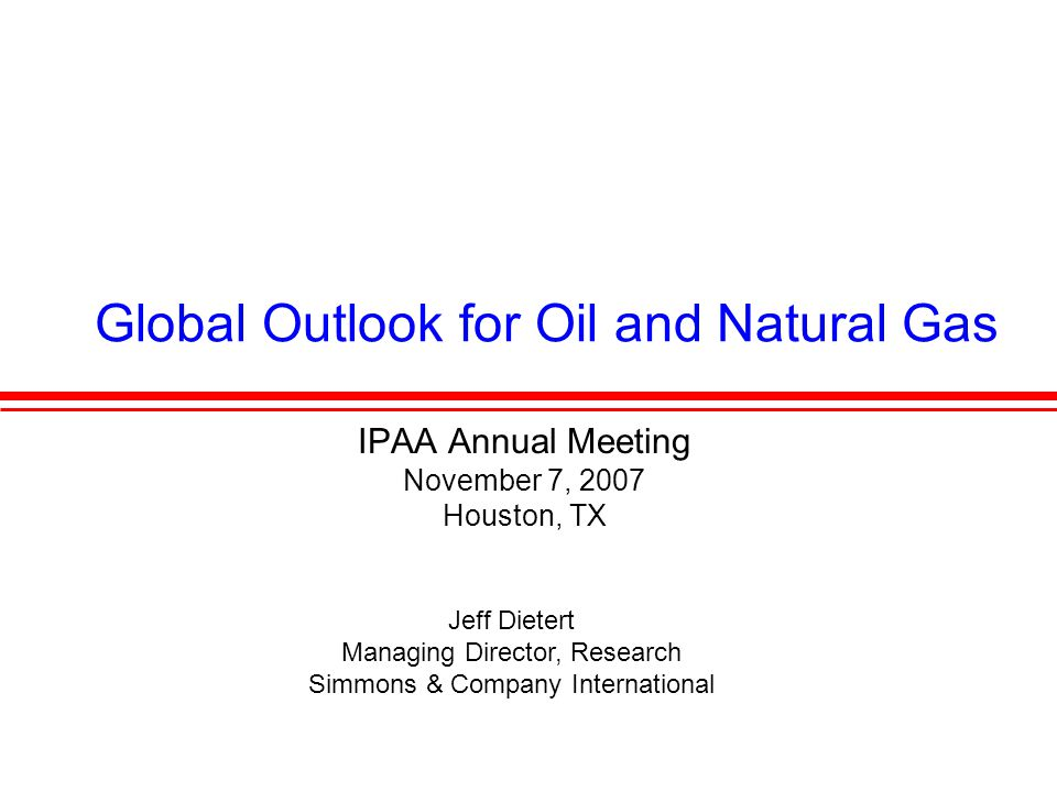 Global Outlook for Oil and Natural Gas IPAA Annual Meeting November 7, 2007 Houston, TX Jeff Dietert Managing Director, Research Simmons & Company International