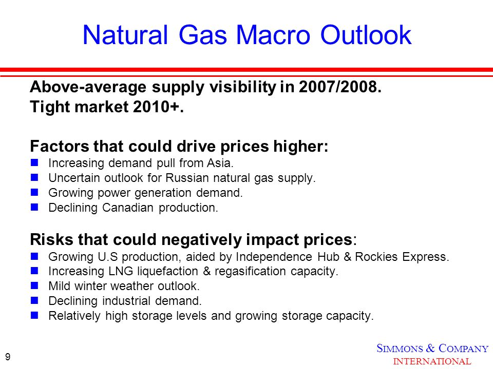 S IMMONS & C OMPANY INTERNATIONAL 9 Natural Gas Macro Outlook Above-average supply visibility in 2007/2008.