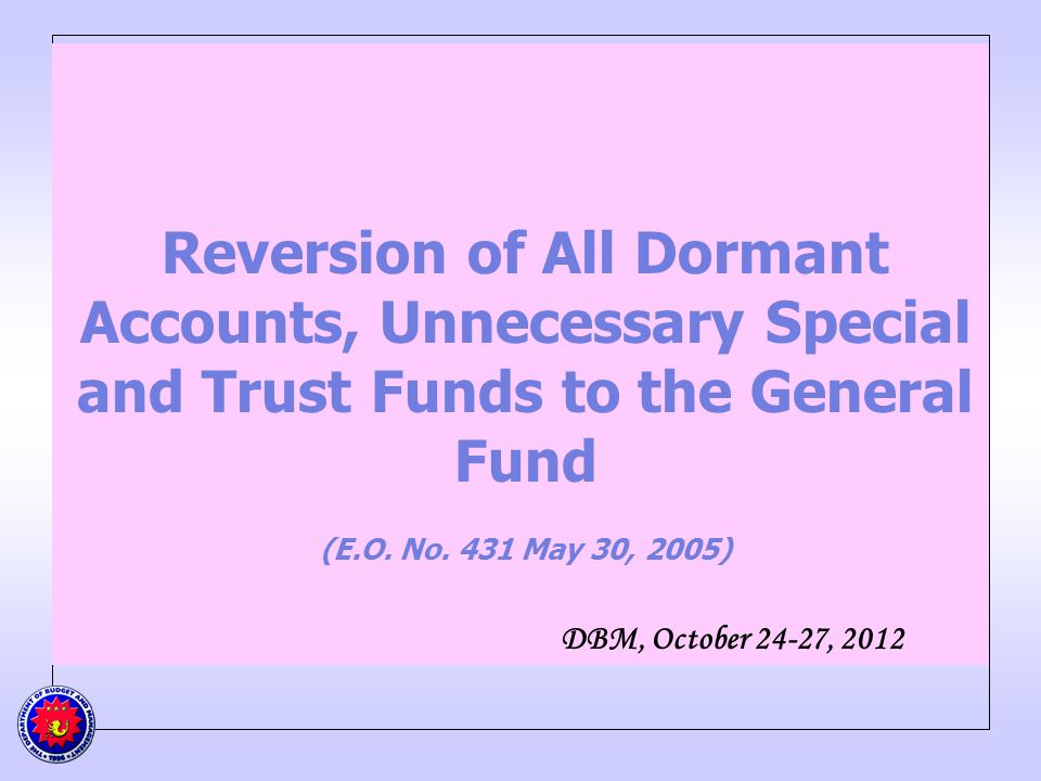 Reversion of All Dormant Accounts, Unnecessary Special and Trust Funds to the General Fund (E.O. No. 431 May 30, 2005) DBM, October 24-27, 2012