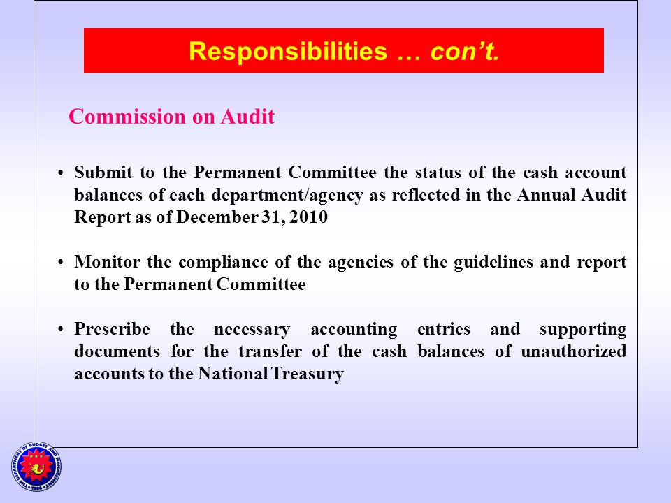 Responsibilities … cont. Commission on Audit Submit to the Permanent Committee the status of the cash account balances of each department/agency as re
