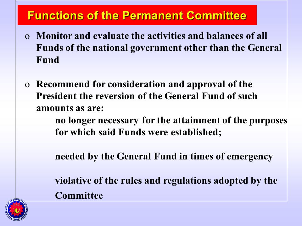 Functions of the Permanent Committee Functions of the Permanent Committee oMonitor and evaluate the activities and balances of all Funds of the national government other than the General Fund oRecommend for consideration and approval of the President the reversion of the General Fund of such amounts as are: no longer necessary for the attainment of the purposes for which said Funds were established; needed by the General Fund in times of emergency violative of the rules and regulations adopted by the Committee