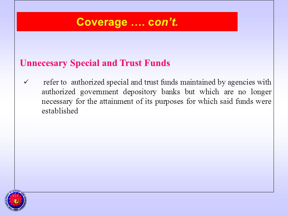 Coverage …. cont. Unnecesary Special and Trust Funds refer to authorized special and trust funds maintained by agencies with authorized government dep