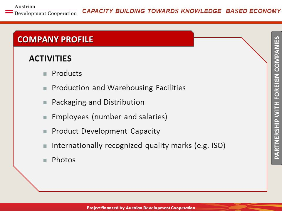 CAPACITY BUILDING TOWARDS KNOWLEDGE BASED ECONOMY Project financed by Austrian Development Cooperation ACTIVITIES Products Production and Warehousing Facilities Packaging and Distribution Employees (number and salaries) Product Development Capacity Internationally recognized quality marks (e.g.