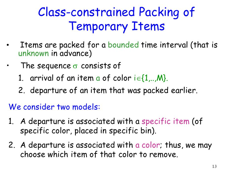13 Class-constrained Packing of Temporary Items Items are packed for a bounded time interval (that is unknown in advance) The sequence consists of 1.arrival of an item a of color i {1,..,M}.