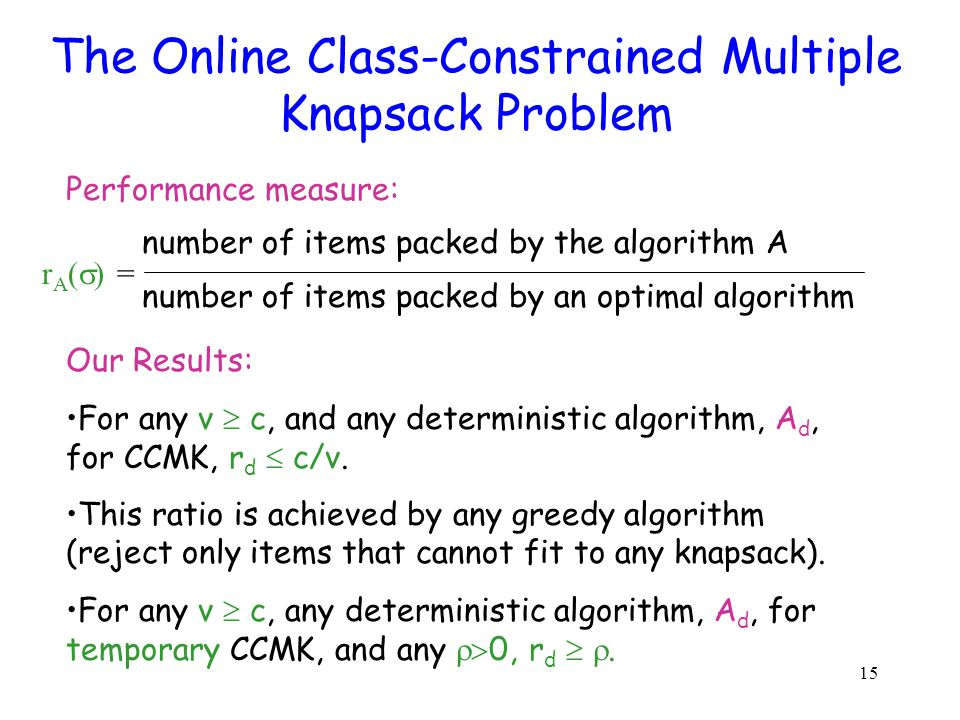 15 The Online Class-Constrained Multiple Knapsack Problem Our Results: For any v c, and any deterministic algorithm, A d, for CCMK, r d c/v.