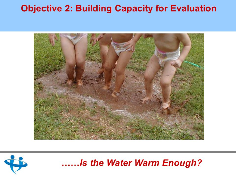 Objective 2: Building Capacity for Evaluation ……Is the Water Warm Enough?