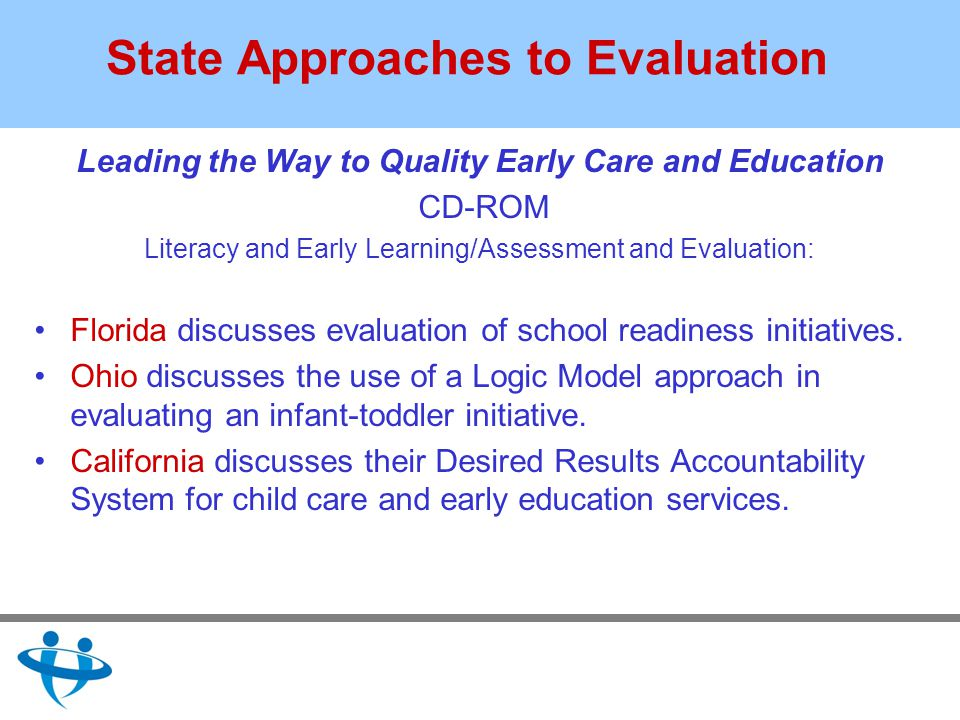 State Approaches to Evaluation Leading the Way to Quality Early Care and Education CD-ROM Literacy and Early Learning/Assessment and Evaluation: Florida discusses evaluation of school readiness initiatives.
