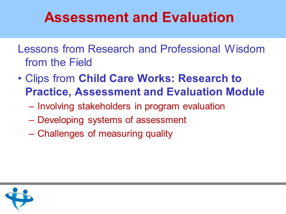 Assessment and Evaluation Lessons from Research and Professional Wisdom from the Field Clips from Child Care Works: Research to Practice, Assessment and Evaluation Module –Involving stakeholders in program evaluation –Developing systems of assessment –Challenges of measuring quality