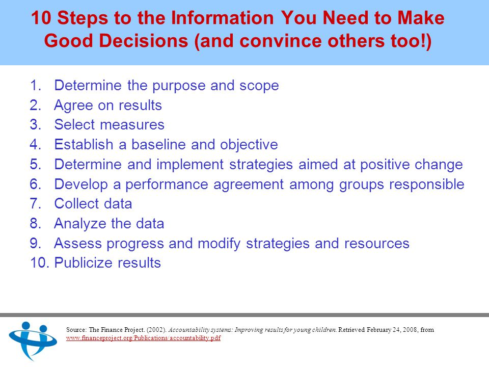 10 Steps to the Information You Need to Make Good Decisions (and convince others too!) 1.Determine the purpose and scope 2.Agree on results 3.Select measures 4.Establish a baseline and objective 5.Determine and implement strategies aimed at positive change 6.Develop a performance agreement among groups responsible 7.Collect data 8.Analyze the data 9.Assess progress and modify strategies and resources 10.Publicize results Source: The Finance Project.