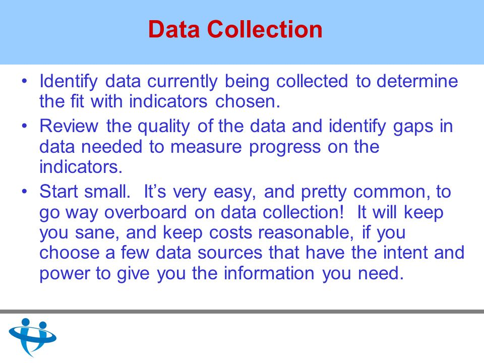 Data Collection Identify data currently being collected to determine the fit with indicators chosen.
