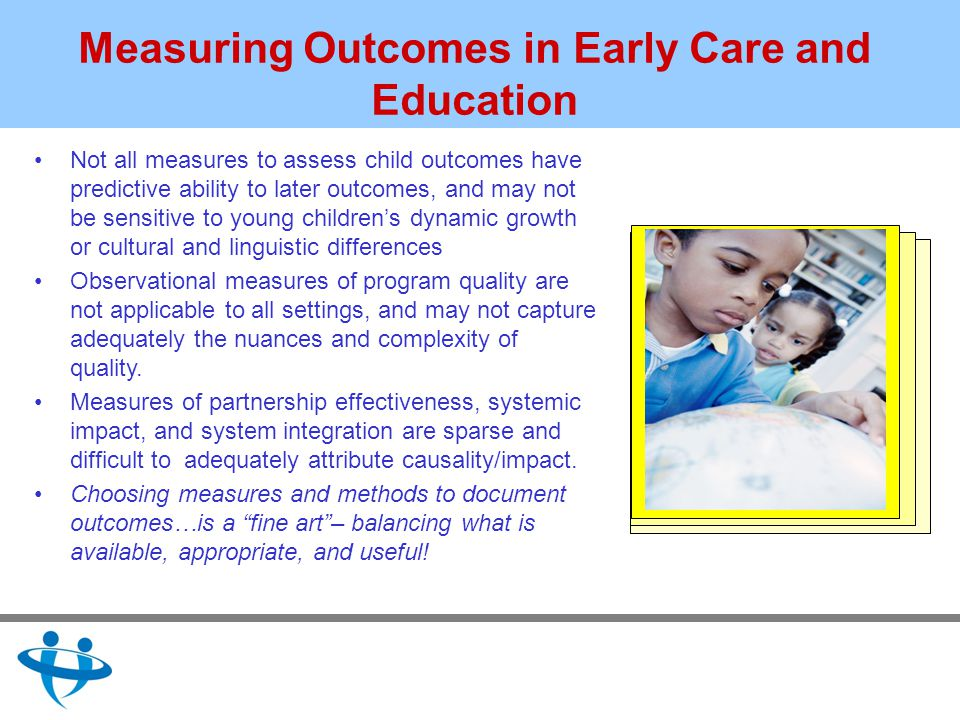 Measuring Outcomes in Early Care and Education Not all measures to assess child outcomes have predictive ability to later outcomes, and may not be sensitive to young childrens dynamic growth or cultural and linguistic differences Observational measures of program quality are not applicable to all settings, and may not capture adequately the nuances and complexity of quality.