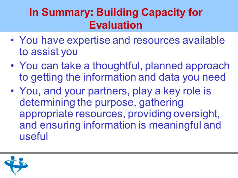 In Summary: Building Capacity for Evaluation You have expertise and resources available to assist you You can take a thoughtful, planned approach to getting the information and data you need You, and your partners, play a key role is determining the purpose, gathering appropriate resources, providing oversight, and ensuring information is meaningful and useful