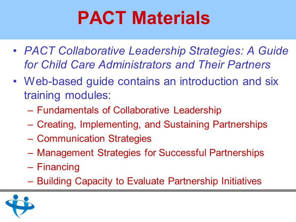 PACT Materials PACT Collaborative Leadership Strategies: A Guide for Child Care Administrators and Their Partners Web-based guide contains an introduction and six training modules: –Fundamentals of Collaborative Leadership –Creating, Implementing, and Sustaining Partnerships –Communication Strategies –Management Strategies for Successful Partnerships –Financing –Building Capacity to Evaluate Partnership Initiatives