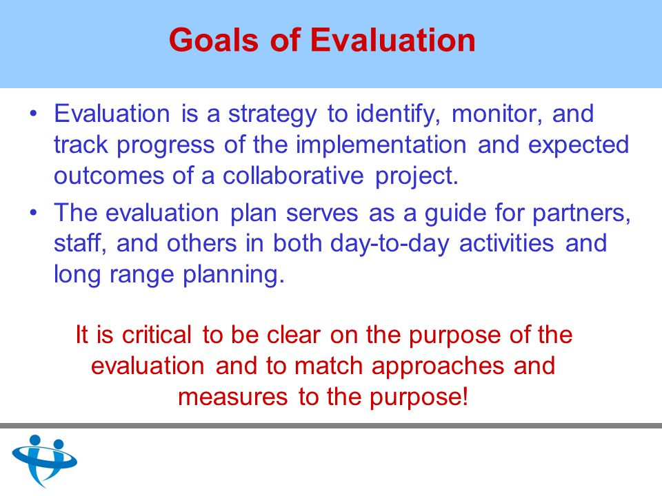 Goals of Evaluation Evaluation is a strategy to identify, monitor, and track progress of the implementation and expected outcomes of a collaborative project.
