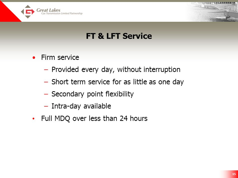 15 FT & LFT Service Firm service –Provided every day, without interruption –Short term service for as little as one day –Secondary point flexibility –