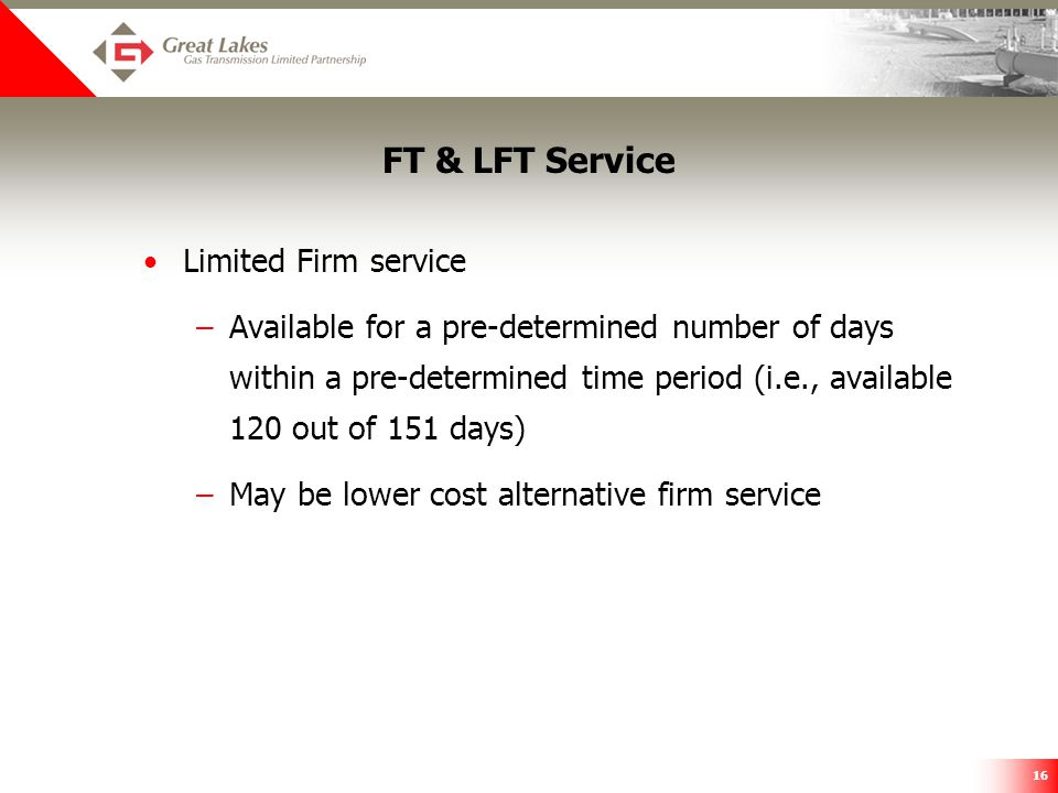 16 FT & LFT Service Limited Firm service –Available for a pre-determined number of days within a pre-determined time period (i.e., available 120 out o