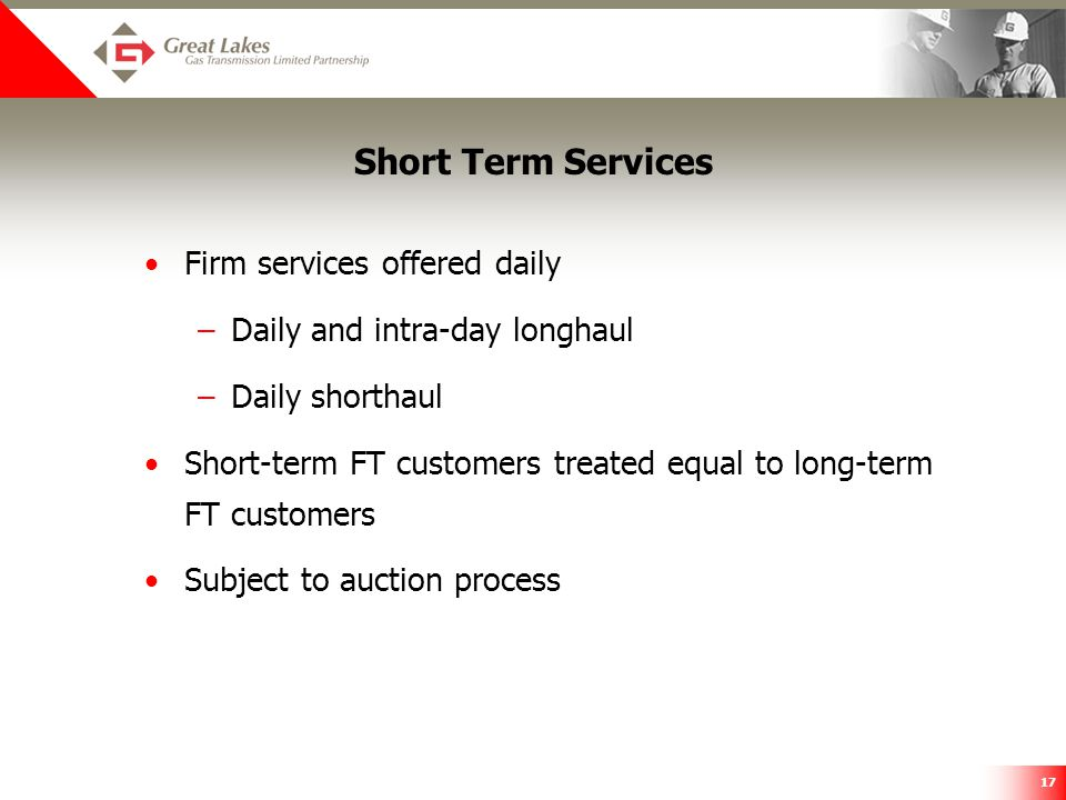17 Short Term Services Firm services offered daily –Daily and intra-day longhaul –Daily shorthaul Short-term FT customers treated equal to long-term F