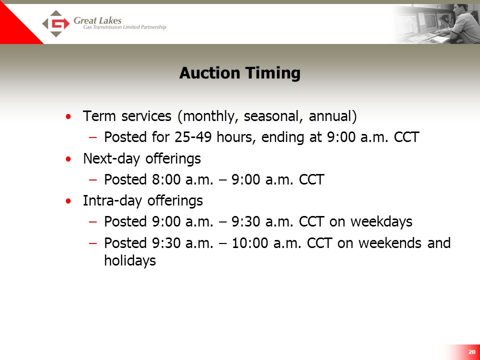 20 Auction Timing Term services (monthly, seasonal, annual) –Posted for 25-49 hours, ending at 9:00 a.m. CCT Next-day offerings –Posted 8:00 a.m. – 9:
