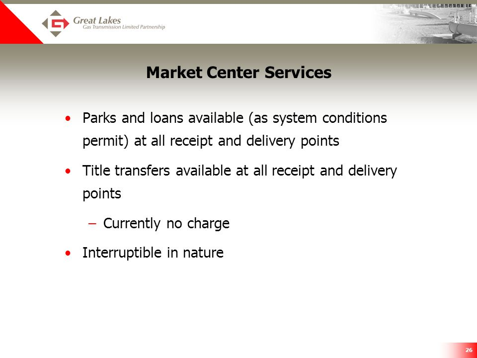 26 Market Center Services Parks and loans available (as system conditions permit) at all receipt and delivery points Title transfers available at all