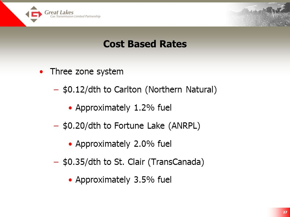 27 Cost Based Rates Three zone system –$0.12/dth to Carlton (Northern Natural) Approximately 1.2% fuel –$0.20/dth to Fortune Lake (ANRPL) Approximatel