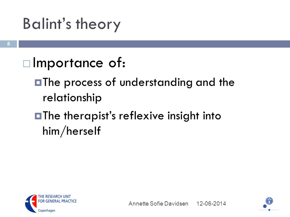 Balints theory Importance of: The process of understanding and the relationship The therapists reflexive insight into him/herself Annette Sofie Davidsen