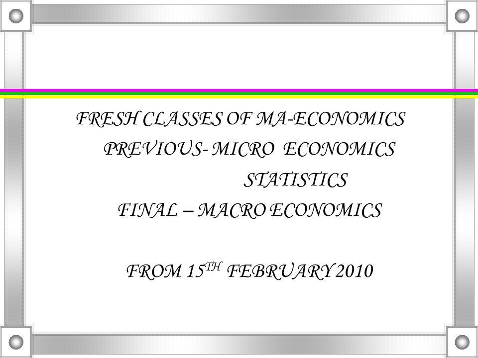 FRESH CLASSES OF MA-ECONOMICS PREVIOUS- MICRO ECONOMICS STATISTICS FINAL – MACRO ECONOMICS FROM 15 TH FEBRUARY 2010