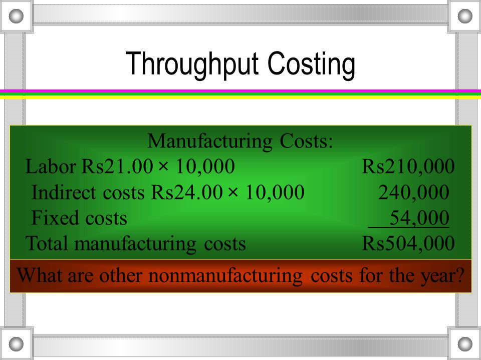Throughput Costing RevenuesRs568,000 Variable direct materials cost of goods sold 32,000 Throughput contribution marginRs536,000 Manufacturing costs 504,000 Nonmanufacturing costs 46,000 Operating lossRs 14,000