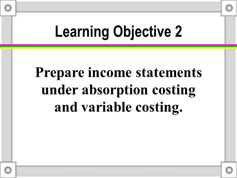 Comparison of Inventory Costing Methods Normal Costing Absorption Costing Absorption Costing Throughput Costing Throughput Costing Variable Costing Variable Costing