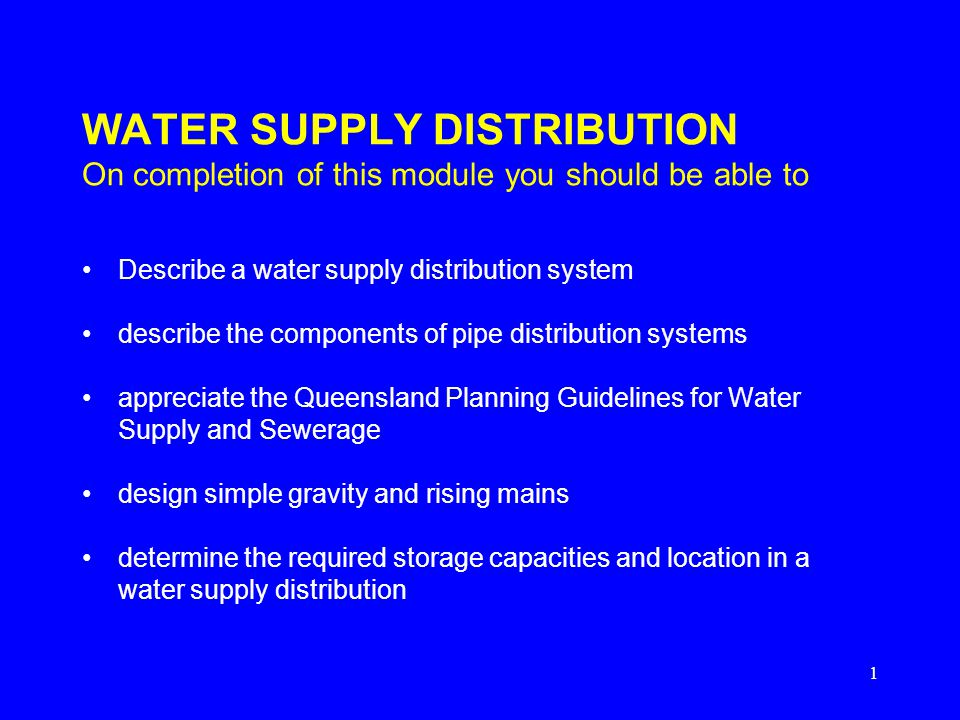 1 WATER SUPPLY DISTRIBUTION On completion of this module you should be able to Describe a water supply distribution system describe the components of pipe distribution systems appreciate the Queensland Planning Guidelines for Water Supply and Sewerage design simple gravity and rising mains determine the required storage capacities and location in a water supply distribution