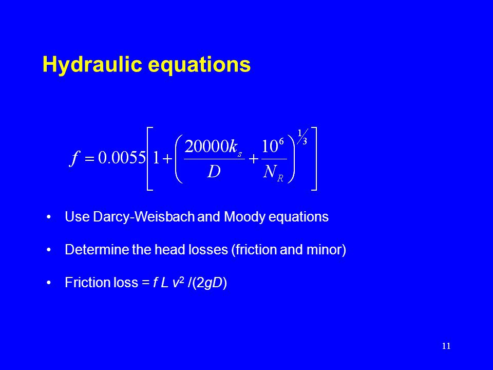 11 Hydraulic equations Use Darcy-Weisbach and Moody equations Determine the head losses (friction and minor) Friction loss = f L v 2 /(2gD)