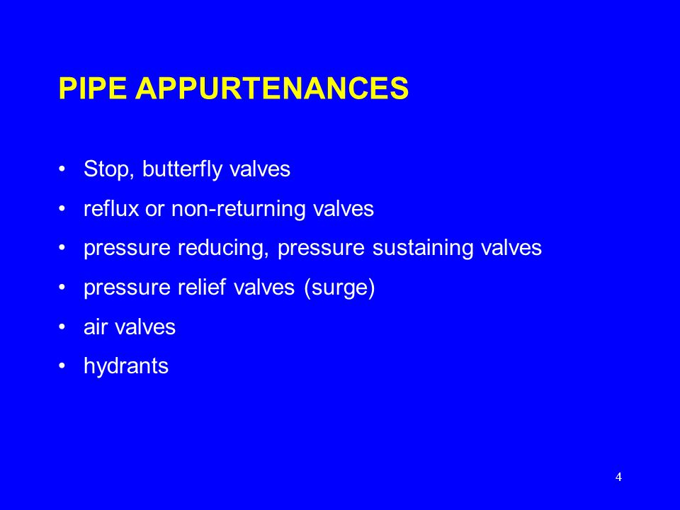 4 PIPE APPURTENANCES Stop, butterfly valves reflux or non-returning valves pressure reducing, pressure sustaining valves pressure relief valves (surge) air valves hydrants