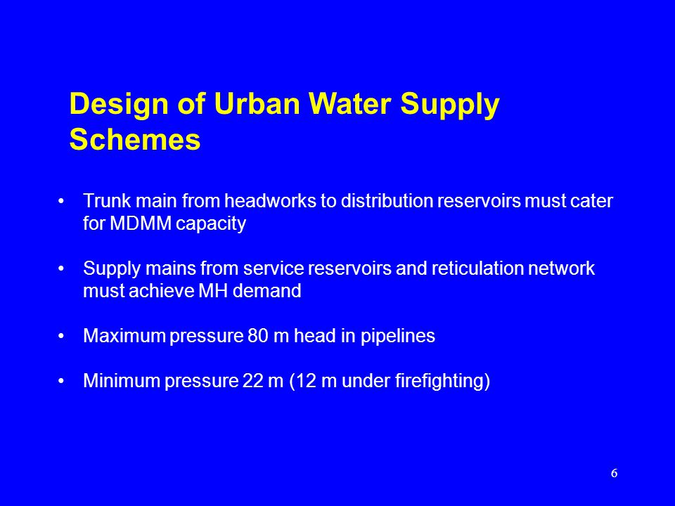 6 Design of Urban Water Supply Schemes Trunk main from headworks to distribution reservoirs must cater for MDMM capacity Supply mains from service reservoirs and reticulation network must achieve MH demand Maximum pressure 80 m head in pipelines Minimum pressure 22 m (12 m under firefighting)