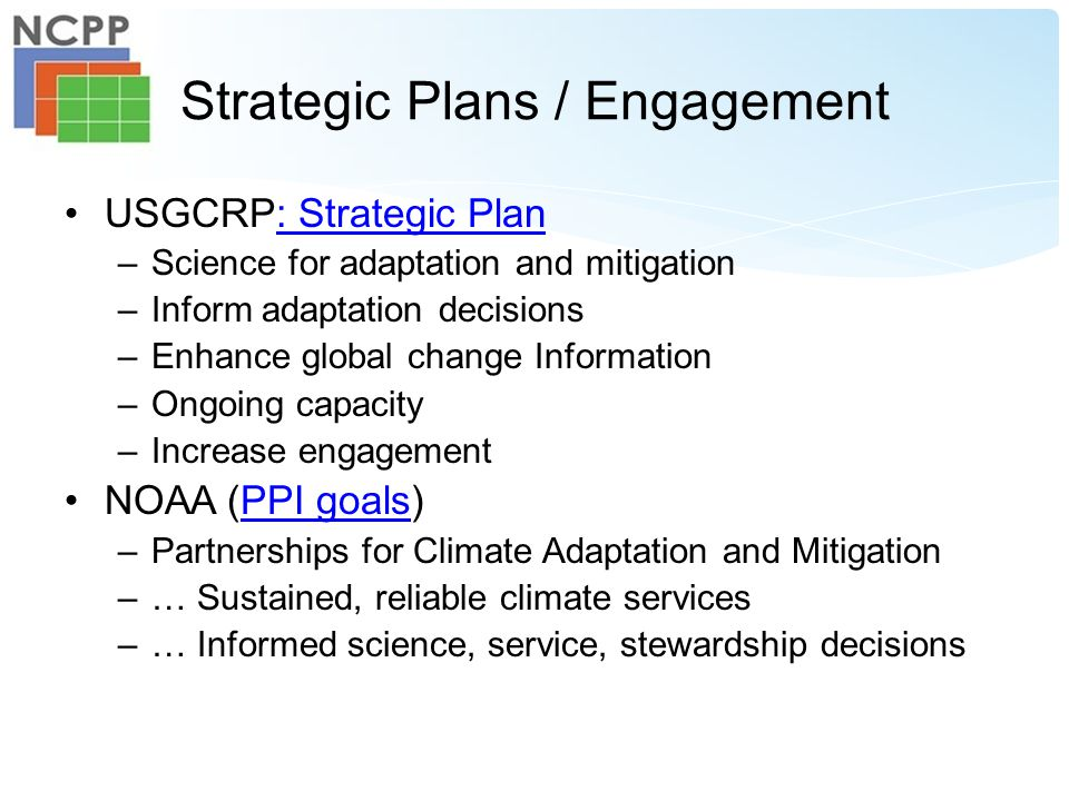 Strategic Plans / Engagement USGCRP: Strategic Plan: Strategic Plan –Science for adaptation and mitigation –Inform adaptation decisions –Enhance global change Information –Ongoing capacity –Increase engagement NOAA (PPI goals)PPI goals –Partnerships for Climate Adaptation and Mitigation –… Sustained, reliable climate services –… Informed science, service, stewardship decisions