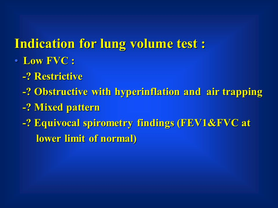 Indication for lung volume test : Low FVC :Low FVC : -? Restrictive -? Restrictive -? Obstructive with hyperinflation and air trapping -? Obstructive