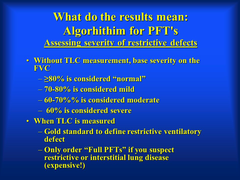What do the results mean: Algorhithim for PFT's Assessing severity of restrictive defects Without TLC measurement, base severity on the FVCWithout TLC