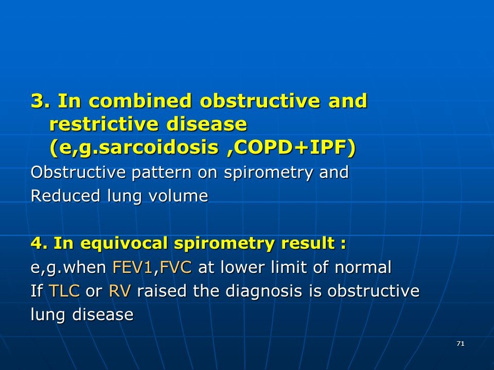 71 3. In combined obstructive and restrictive disease (e,g.sarcoidosis,COPD+IPF) Obstructive pattern on spirometry and Reduced lung volume 4. In equiv