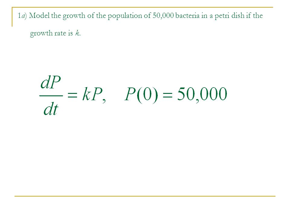 1a) Model the growth of the population of 50,000 bacteria in a petri dish if the growth rate is k.
