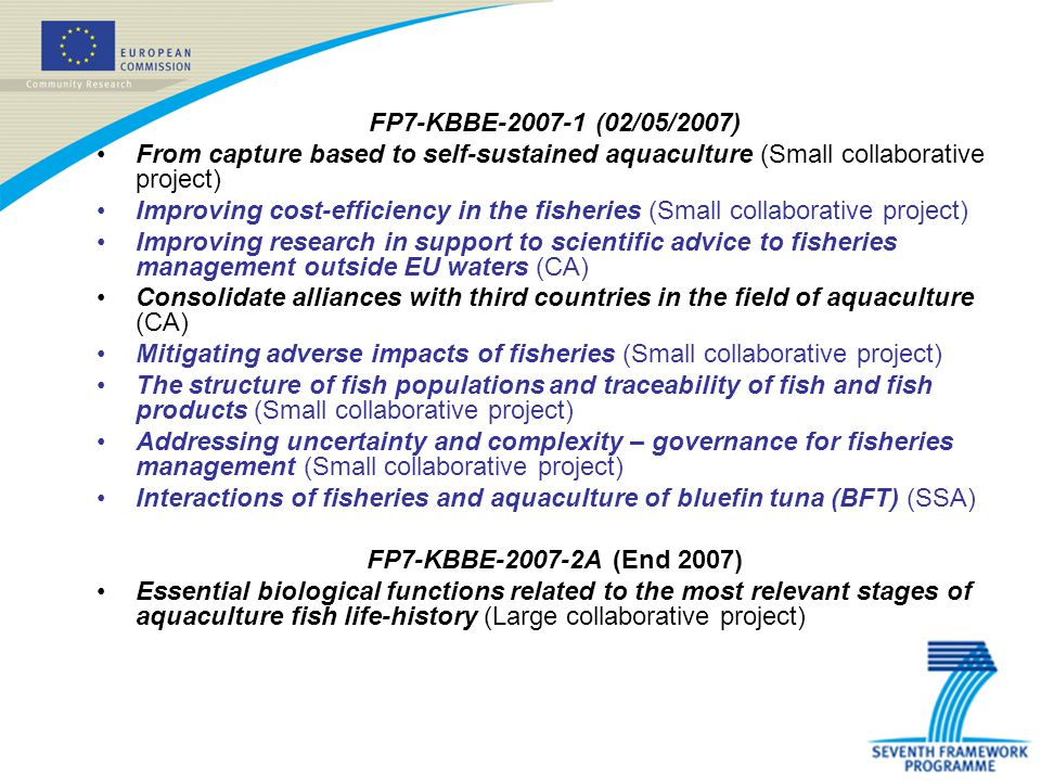 FP7-KBBE-2007-1 (02/05/2007) From capture based to self-sustained aquaculture (Small collaborative project) Improving cost-efficiency in the fisheries (Small collaborative project) Improving research in support to scientific advice to fisheries management outside EU waters (CA) Consolidate alliances with third countries in the field of aquaculture (CA) Mitigating adverse impacts of fisheries (Small collaborative project) The structure of fish populations and traceability of fish and fish products (Small collaborative project) Addressing uncertainty and complexity – governance for fisheries management (Small collaborative project) Interactions of fisheries and aquaculture of bluefin tuna (BFT) (SSA) FP7-KBBE-2007-2A (End 2007) Essential biological functions related to the most relevant stages of aquaculture fish life-history (Large collaborative project)