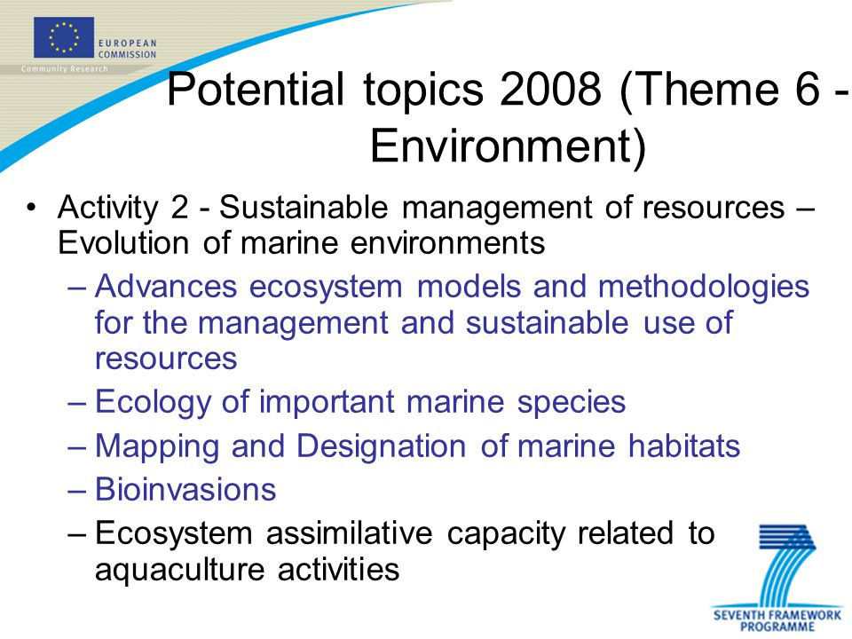 Potential topics 2008 (Theme 6 - Environment) Activity 2 - Sustainable management of resources – Evolution of marine environments –Advances ecosystem models and methodologies for the management and sustainable use of resources –Ecology of important marine species –Mapping and Designation of marine habitats –Bioinvasions –Ecosystem assimilative capacity related to aquaculture activities