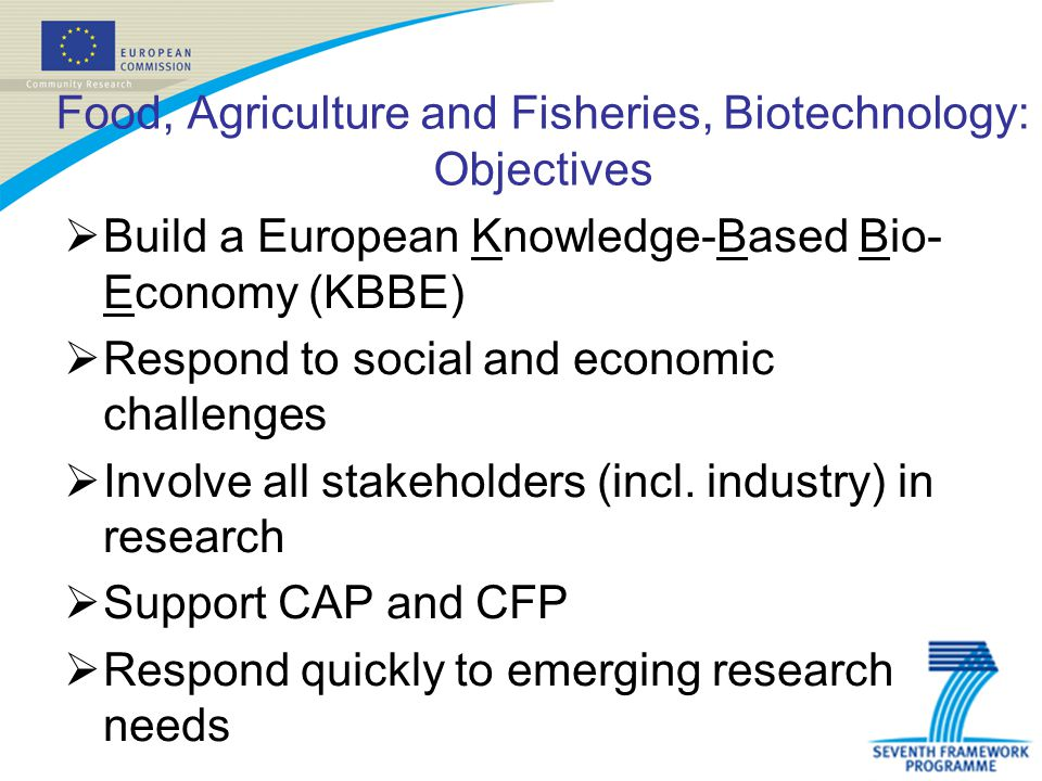 Food, Agriculture and Fisheries, Biotechnology: Objectives Build a European Knowledge-Based Bio- Economy (KBBE) Respond to social and economic challenges Involve all stakeholders (incl.