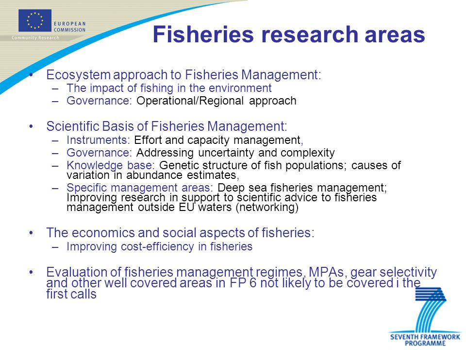 Fisheries research areas Ecosystem approach to Fisheries Management: –The impact of fishing in the environment –Governance: Operational/Regional approach Scientific Basis of Fisheries Management: –Instruments: Effort and capacity management, –Governance: Addressing uncertainty and complexity –Knowledge base: Genetic structure of fish populations; causes of variation in abundance estimates, –Specific management areas: Deep sea fisheries management; Improving research in support to scientific advice to fisheries management outside EU waters (networking) The economics and social aspects of fisheries: –Improving cost-efficiency in fisheries Evaluation of fisheries management regimes, MPAs, gear selectivity and other well covered areas in FP 6 not likely to be covered i the first calls