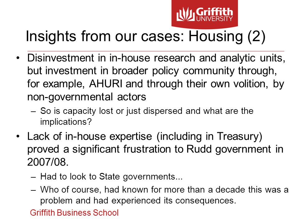Griffith Business School Disinvestment in in-house research and analytic units, but investment in broader policy community through, for example, AHURI