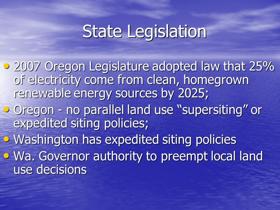 State Legislation 2007 Oregon Legislature adopted law that 25% of electricity come from clean, homegrown renewable energy sources by 2025; 2007 Oregon Legislature adopted law that 25% of electricity come from clean, homegrown renewable energy sources by 2025; Oregon - no parallel land use supersiting or expedited siting policies; Oregon - no parallel land use supersiting or expedited siting policies; Washington has expedited siting policies Washington has expedited siting policies Wa.