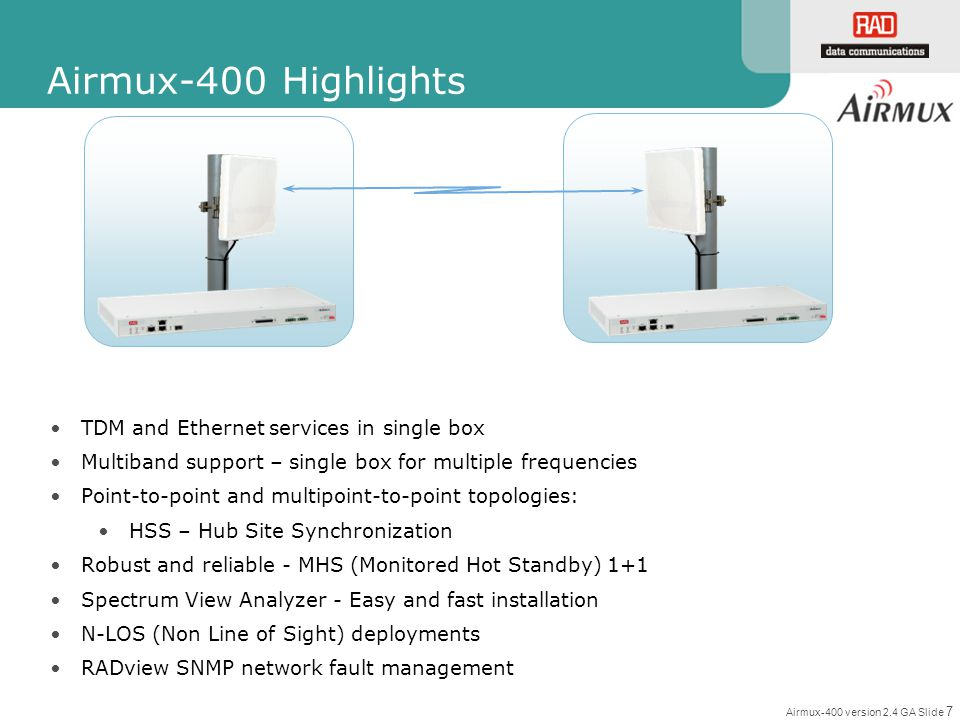 Airmux-400 version 2.4 GA Slide 18 Ordering Information Ordering Name Supported Frequencies and Regulations (default frequency is in bold) Ordering String (AIRMUX-400/ODU/…) 10 Mbps50 Mbps100 Mbps F58F 5.3 GHz (FCC/IC, Universal) 5.4 GHz (FCC, IC, Universal) 5.8 GHz (FCC/IC, MII China, WPC India) 5.9 GHz Universal …F58F/10M…F58F/50M …F58F/100M F2458F 2.4 GHz FCC/IC 5.3 GHz (FCC/IC, Universal) 5.4 GHz (FCC, IC, Universal) 5.8 GHz (FCC/IC, MII China, WPC India) 5.9 GHz Universal …F2458F/10M/EXT…F2458F/50M/EXT …F2458F/100M/EXT F54E 5.3 GHz ETSI 5.4 GHz ETSI 5.8 GHz ETSI …F54E/10M …F54E/10M/EXT …F54E/50M …F54E/50M/EXT …F54E/100M …F54E/100M/EXT F24F 2.4 GHz FCC/IC …F24F/10M…F24F/50M…F24F/100M F54U 5.3 GHz (FCC/IC, Universal) 5.4 GHz (FCC, IC, Universal) 5.8 GHz (FCC/IC, MII China, WPC India) 5.9 GHz Universal …F54U/10M…F54U/50M…F54U/100M F2454U 2.4 GHz FCC/IC 5.3 GHz (FCC/IC, Universal) 5.4 GHz (FCC, IC, Universal) 5.8 GHz (FCC/IC, MII China, WPC India) 5.9 GHz Universal …F2454U/10M/EXT…F2454U/50M/EXT…F2454U/100M/EXT Red – Integrated Antenna Blue – External Antenna