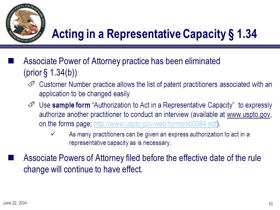 June 22, 2004 10 Acting in a Representative Capacity § 1.34 nAssociate Power of Attorney practice has been eliminated (prior § 1.34(b)) ÉCustomer Number practice allows the list of patent practitioners associated with an application to be changed easily ÉUse sample form Authorization to Act in a Representative Capacity to expressly authorize another practitioner to conduct an interview (available at www.uspto.gov, on the forms page; http://www.uspto.gov/web/forms/sb0084.pdf).http://www.uspto.gov/web/forms/sb0084.pdf As many practitioners can be given an express authorization to act in a representative capacity as is necessary.