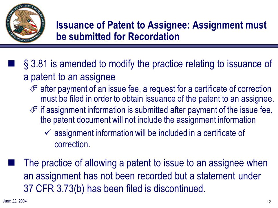 June 22, 2004 12 Issuance of Patent to Assignee: Assignment must be submitted for Recordation n§ 3.81 is amended to modify the practice relating to issuance of a patent to an assignee Éafter payment of an issue fee, a request for a certificate of correction must be filed in order to obtain issuance of the patent to an assignee.