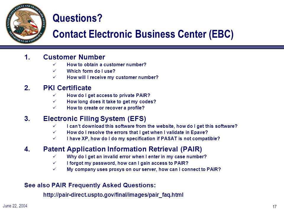 June 22, 2004 17 Questions? Contact Electronic Business Center (EBC) 1.Customer Number How to obtain a customer number? Which form do I use? How will