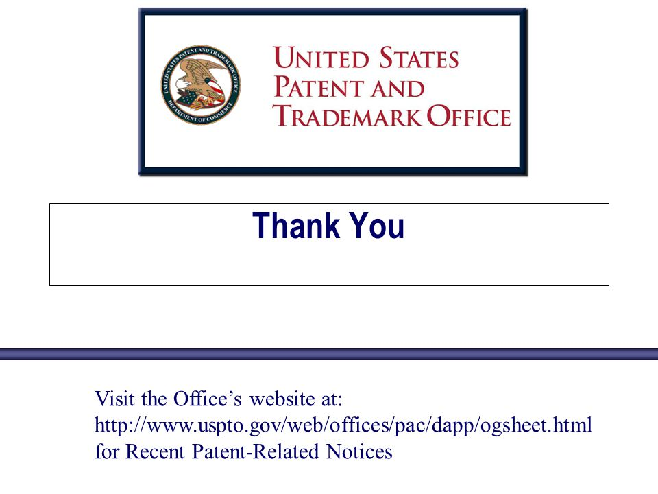 Thank You Visit the Offices website at: http://www.uspto.gov/web/offices/pac/dapp/ogsheet.html for Recent Patent-Related Notices