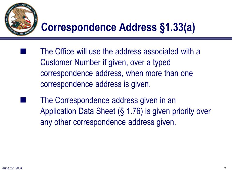June 22, 2004 7 Correspondence Address §1.33(a) nThe Office will use the address associated with a Customer Number if given, over a typed correspondence address, when more than one correspondence address is given.